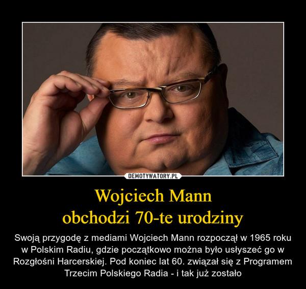 Wojciech Mannobchodzi 70-te urodziny – Swoją przygodę z mediami Wojciech Mann rozpoczął w 1965 roku w Polskim Radiu, gdzie początkowo można było usłyszeć go w Rozgłośni Harcerskiej. Pod koniec lat 60. związał się z Programem Trzecim Polskiego Radia - i tak już zostało