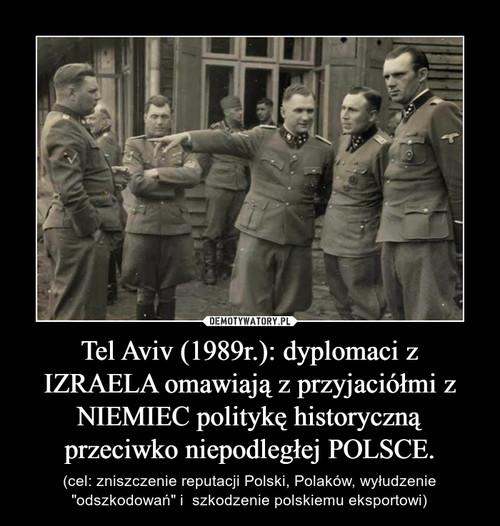 Tel Aviv (1989r.): dyplomaci z IZRAELA omawiają z przyjaciółmi z NIEMIEC politykę historyczną przeciwko niepodległej POLSCE.