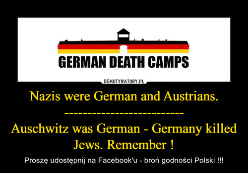 Nazis were German and Austrians. -------------------------- Auschwitz was German - Germany killed Jews. Remember !