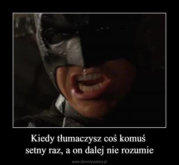Kiedy tłumaczysz coś komuś setny raz, a on dalej nie rozumie –