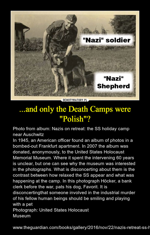 """...and only the Death Camps were """"Polish""""? – Photo from album: Nazis on retreat: the SS holiday camp near Auschwitz In 1945, an American officer found an album of photos in a bombed-out Frankfurt apartment. In 2007 the album was donated, anonymously, to the United States Holocaust Memorial Museum. Where it spent the intervening 60 years is unclear, but one can see why the museum was interested in the photographs. What is disconcerting about them is the contrast between how relaxed the SS appear and what was happening at the camp. In this photograph Höcker, a bank clerk before the war, pats his dog, Favorit. It is disconcertingthat someone involved in the industrial murder of his fellow human beings should be smiling and playing with a petPhotograph: United States Holocaust Museumwww.theguardian.com/books/gallery/2016/nov/22/nazis-retreat-ss-holiday-hut-auschwitz-pictures-mengele-photographs"""