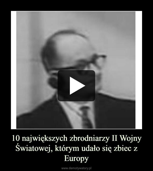 10 największych zbrodniarzy II Wojny Światowej, którym udało się zbiec z Europy –