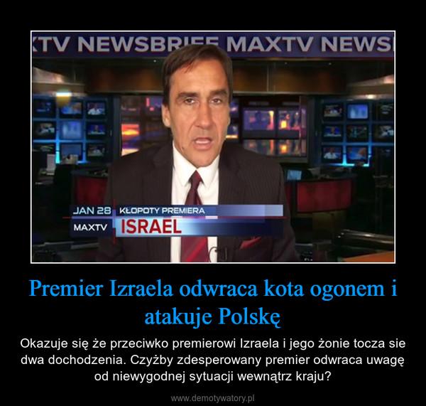 Premier Izraela odwraca kota ogonem i atakuje Polskę – Okazuje się że przeciwko premierowi Izraela i jego żonie tocza sie dwa dochodzenia. Czyżby zdesperowany premier odwraca uwagę od niewygodnej sytuacji wewnątrz kraju?
