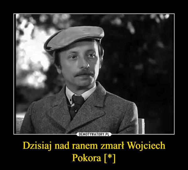 Dzisiaj nad ranem zmarł Wojciech Pokora [*] –