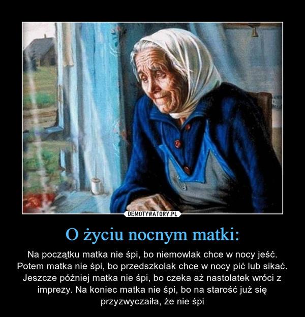 O życiu nocnym matki: – Na początku matka nie śpi, bo niemowlak chce w nocy jeść. Potem matka nie śpi, bo przedszkolak chce w nocy pić lub sikać. Jeszcze później matka nie śpi, bo czeka aż nastolatek wróci z imprezy. Na koniec matka nie śpi, bo na starość już się przyzwyczaiła, że nie śpi