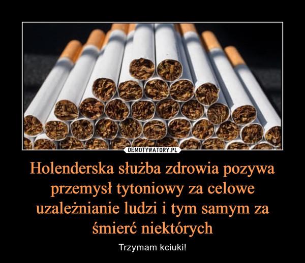 Holenderska służba zdrowia pozywa przemysł tytoniowy za celowe uzależnianie ludzi i tym samym za śmierć niektórych – Trzymam kciuki!