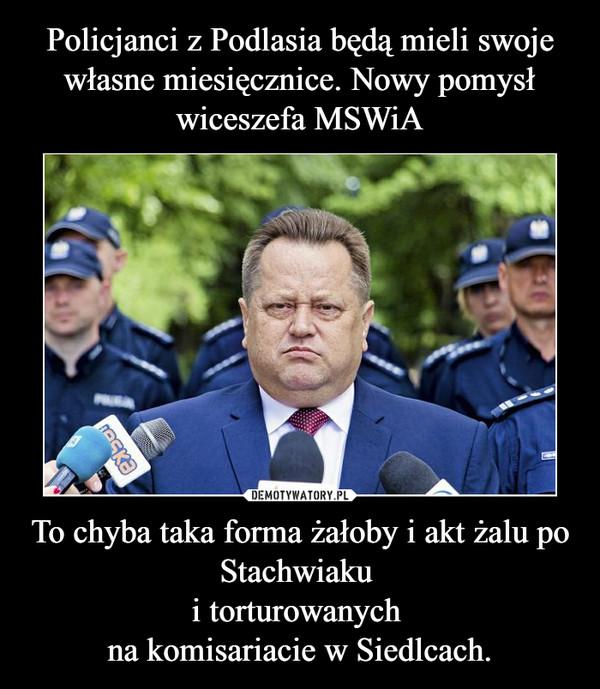 To chyba taka forma żałoby i akt żalu po Stachwiaku i torturowanych na komisariacie w Siedlcach. –