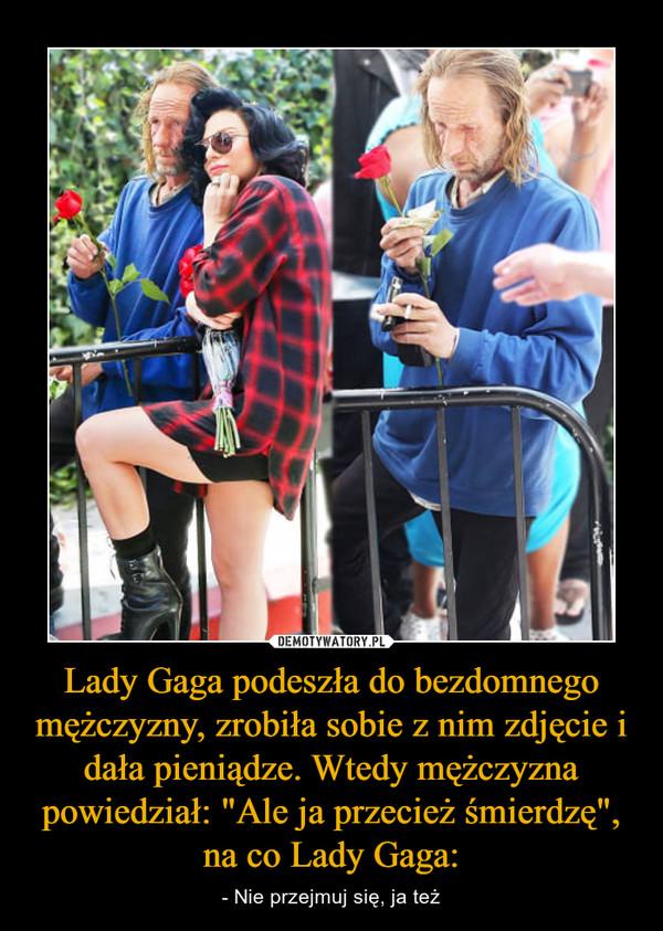 """Lady Gaga podeszła do bezdomnego mężczyzny, zrobiła sobie z nim zdjęcie i dała pieniądze. Wtedy mężczyzna powiedział: """"Ale ja przecież śmierdzę"""", na co Lady Gaga: – - Nie przejmuj się, ja też"""