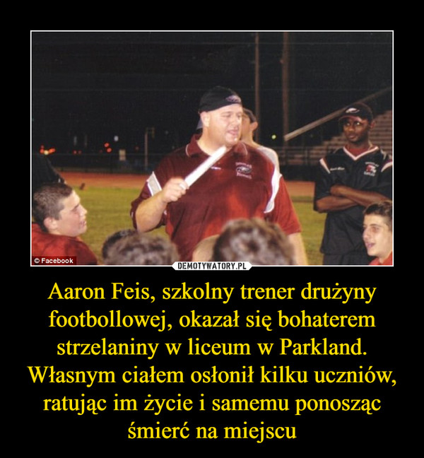 Aaron Feis, szkolny trener drużyny footbollowej, okazał się bohaterem strzelaniny w liceum w Parkland. Własnym ciałem osłonił kilku uczniów, ratując im życie i samemu ponosząc śmierć na miejscu –