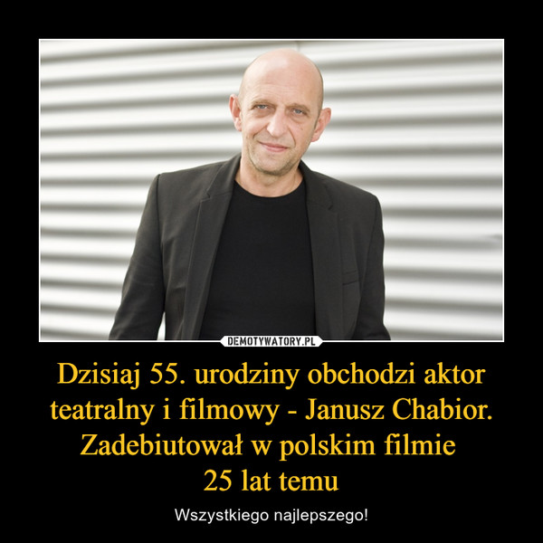 Dzisiaj 55. urodziny obchodzi aktor teatralny i filmowy - Janusz Chabior. Zadebiutował w polskim filmie 25 lat temu – Wszystkiego najlepszego!