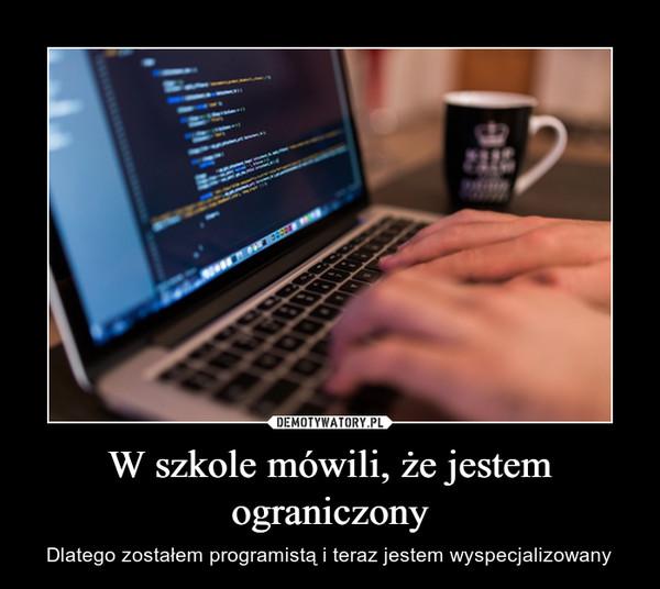 W szkole mówili, że jestem ograniczony – Dlatego zostałem programistą i teraz jestem wyspecjalizowany