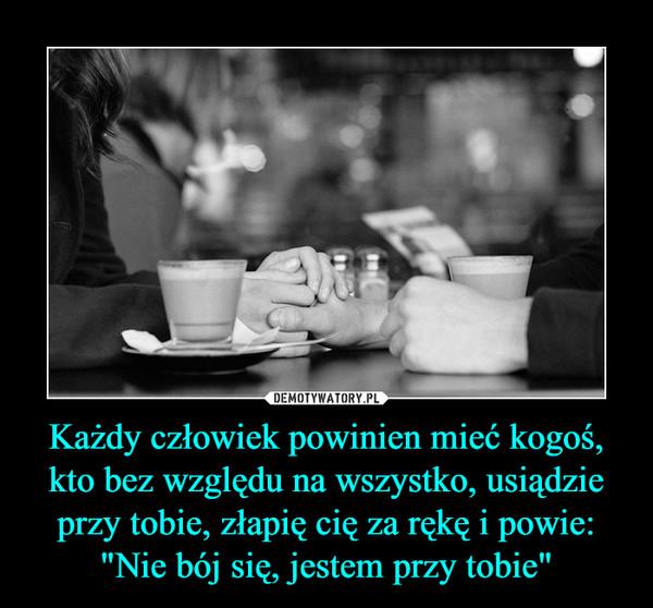 """Każdy człowiek powinien mieć kogoś, kto bez względu na wszystko, usiądzie przy tobie, złapię cię za rękę i powie: """"Nie bój się, jestem przy tobie"""" –"""