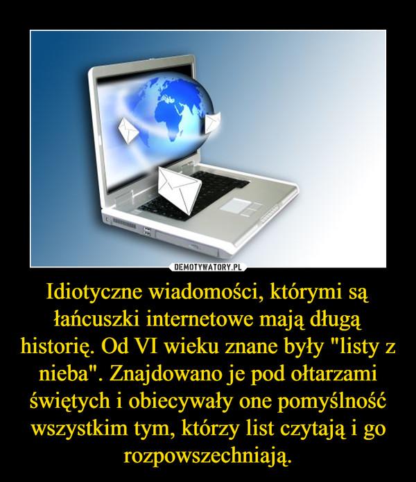 """Idiotyczne wiadomości, którymi są łańcuszki internetowe mają długą historię. Od VI wieku znane były """"listy z nieba"""". Znajdowano je pod ołtarzami świętych i obiecywały one pomyślność wszystkim tym, którzy list czytają i go rozpowszechniają. –"""