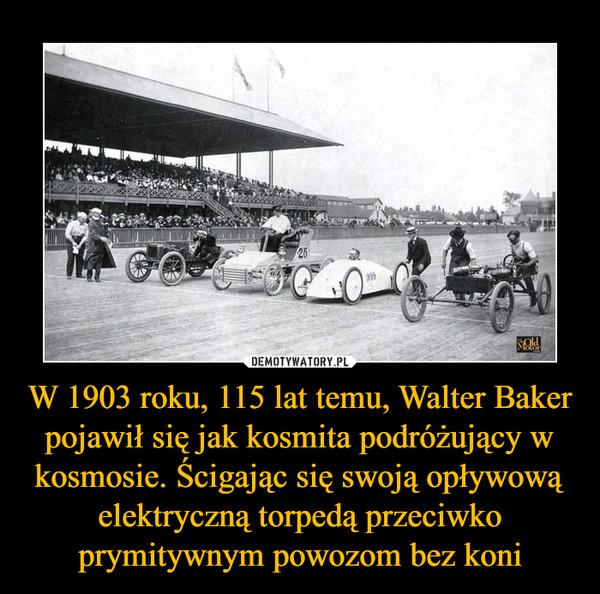 W 1903 roku, 115 lat temu, Walter Baker pojawił się jak kosmita podróżujący w kosmosie. Ścigając się swoją opływową elektryczną torpedą przeciwko prymitywnym powozom bez koni –