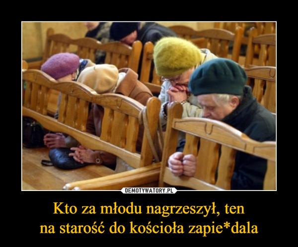 Kto za młodu nagrzeszył, tenna starość do kościoła zapie*dala –