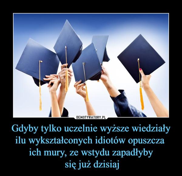 Gdyby tylko uczelnie wyższe wiedziały ilu wykształconych idiotów opuszcza ich mury, ze wstydu zapadłyby się już dzisiaj –