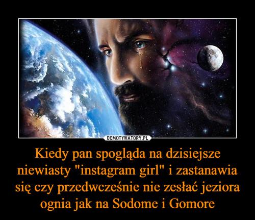 """Kiedy pan spogląda na dzisiejsze niewiasty """"instagram girl"""" i zastanawia się czy przedwcześnie nie zesłać jeziora ognia jak na Sodome i Gomore"""