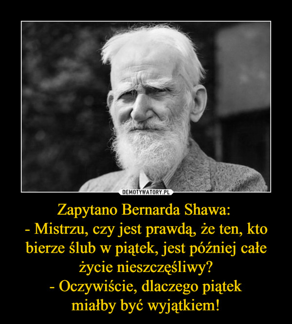 Zapytano Bernarda Shawa: - Mistrzu, czy jest prawdą, że ten, kto bierze ślub w piątek, jest później całe życie nieszczęśliwy?- Oczywiście, dlaczego piątekmiałby być wyjątkiem! –