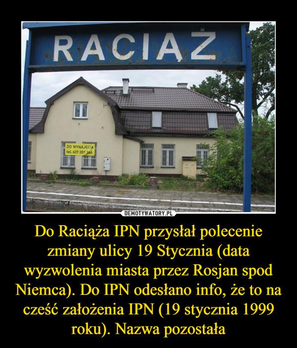 Do Raciąża IPN przysłał polecenie zmiany ulicy 19 Stycznia (data wyzwolenia miasta przez Rosjan spod Niemca). Do IPN odesłano info, że to na cześć założenia IPN (19 stycznia 1999 roku). Nazwa pozostała –  Raciąż