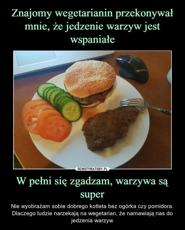 W pełni się zgadzam, warzywa są super – Nie wyobrażam sobie dobrego kotleta bez ogórka czy pomidora. Dlaczego ludzie narzekają na wegetarian, że namawiają nas do jedzenia warzyw