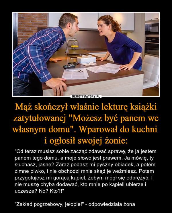 """Mąż skończył właśnie lekturę książki zatytułowanej """"Możesz być panem we własnym domu"""". Wparował do kuchni i ogłosił swojej żonie: – """"Od teraz musisz sobie zacząć zdawać sprawę, że ja jestem panem tego domu, a moje słowo jest prawem. Ja mówię, ty słuchasz, jasne? Zaraz podasz mi pyszny obiadek, a potem zimne piwko, i nie obchodzi mnie skąd je weźmiesz. Potem przygotujesz mi gorącą kąpiel, żebym mógł się odprężyć. I nie muszę chyba dodawać, kto mnie po kąpieli ubierze i uczesze? No? Kto?!""""""""Zakład pogrzebowy, jełopie!"""" - odpowiedziała żona"""