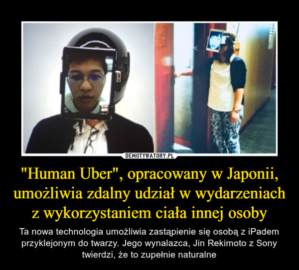 """""""Human Uber"""", opracowany w Japonii, umożliwia zdalny udział w wydarzeniach z wykorzystaniem ciała innej osoby – Ta nowa technologia umożliwia zastąpienie się osobą z iPadem przyklejonym do twarzy. Jego wynalazca, Jin Rekimoto z Sony twierdzi, że to zupełnie naturalne"""