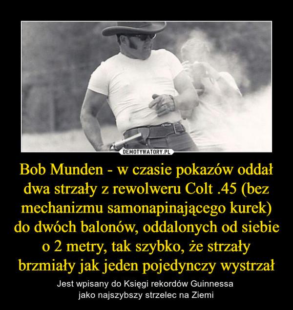 Bob Munden - w czasie pokazów oddał dwa strzały z rewolweru Colt .45 (bez mechanizmu samonapinającego kurek) do dwóch balonów, oddalonych od siebie o 2 metry, tak szybko, że strzały brzmiały jak jeden pojedynczy wystrzał – Jest wpisany do Księgi rekordów Guinnessa jako najszybszy strzelec na Ziemi