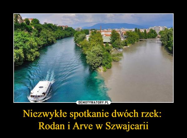 Niezwykłe spotkanie dwóch rzek: Rodan i Arve w Szwajcarii –