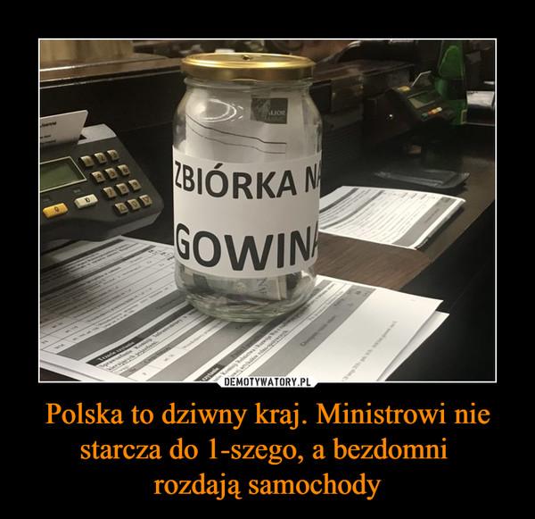Polska to dziwny kraj. Ministrowi nie starcza do 1-szego, a bezdomni rozdają samochody –  zbiórka na gowina