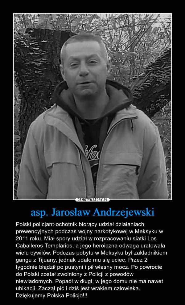 asp. Jarosław Andrzejewski – Polski policjant-ochotnik biorący udział działaniach prewencyjnych podczas wojny narkotykowej w Meksyku w 2011 roku. Miał spory udział w rozpracowaniu siatki Los Caballeros Templarios, a jego heroiczna odwaga uratowała wielu cywilów. Podczas pobytu w Meksyku był zakładnikiem gangu z Tijuany, jednak udało mu się uciec. Przez 2 tygodnie błądził po pustyni i pił własny mocz. Po powrocie do Polski został zwolniony z Policji z powodów niewiadomych. Popadł w długi, w jego domu nie ma nawet ubikacji. Zaczął pić i dziś jest wrakiem człowieka. Dziękujemy Polska Policjo!!!