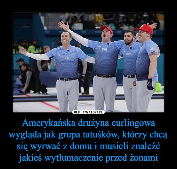 Amerykańska drużyna curlingowa wygląda jak grupa tatuśków, którzy chcą się wyrwać z domu i musieli znaleźć jakieś wytłumaczenie przed żonami –