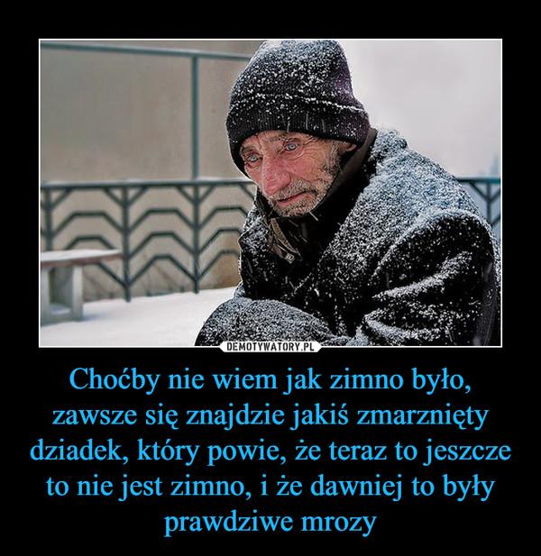 Choćby nie wiem jak zimno było, zawsze się znajdzie jakiś zmarznięty dziadek, który powie, że teraz to jeszcze to nie jest zimno, i że dawniej to były prawdziwe mrozy –