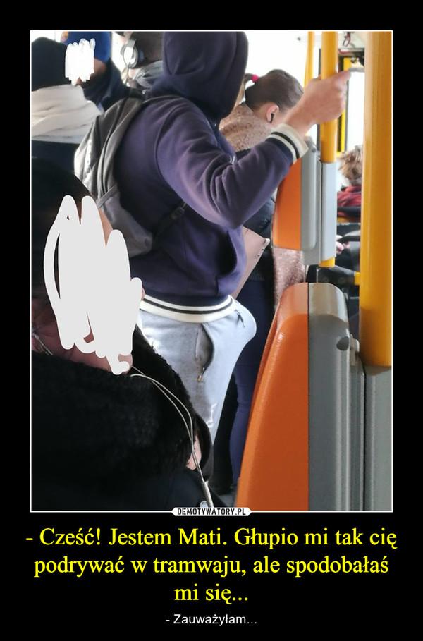 - Cześć! Jestem Mati. Głupio mi tak cię podrywać w tramwaju, ale spodobałaś mi się... – - Zauważyłam...