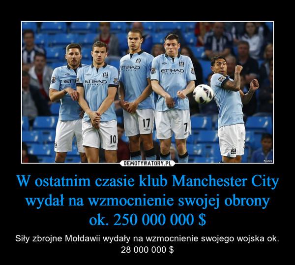 W ostatnim czasie klub Manchester City wydał na wzmocnienie swojej obrony ok. 250 000 000 $ – Siły zbrojne Mołdawii wydały na wzmocnienie swojego wojska ok. 28 000 000 $