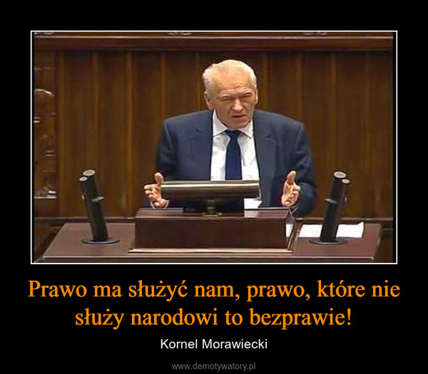 Prawo ma służyć nam, prawo, które nie służy narodowi to bezprawie! – Kornel Morawiecki