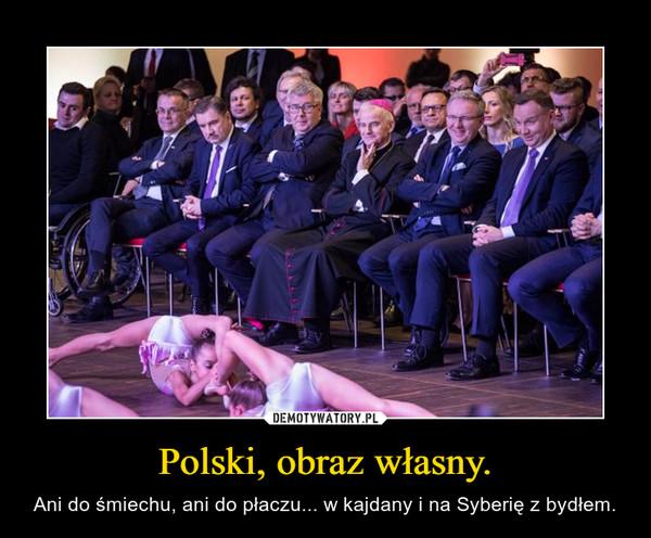 Polski, obraz własny. – Ani do śmiechu, ani do płaczu... w kajdany i na Syberię z bydłem.