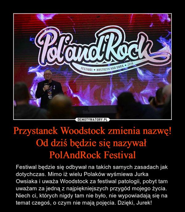 Przystanek Woodstock zmienia nazwę! Od dziś będzie się nazywał PolAndRock Festival – Festiwal będzie się odbywał na takich samych zasadach jak dotychczas. Mimo iż wielu Polaków wyśmiewa Jurka Owsiaka i uważa Woodstock za festiwal patologii, pobyt tam uważam za jedną z najpiękniejszych przygód mojego życia. Niech ci, których nigdy tam nie było, nie wypowiadają się na temat czegoś, o czym nie mają pojęcia. Dzięki, Jurek!
