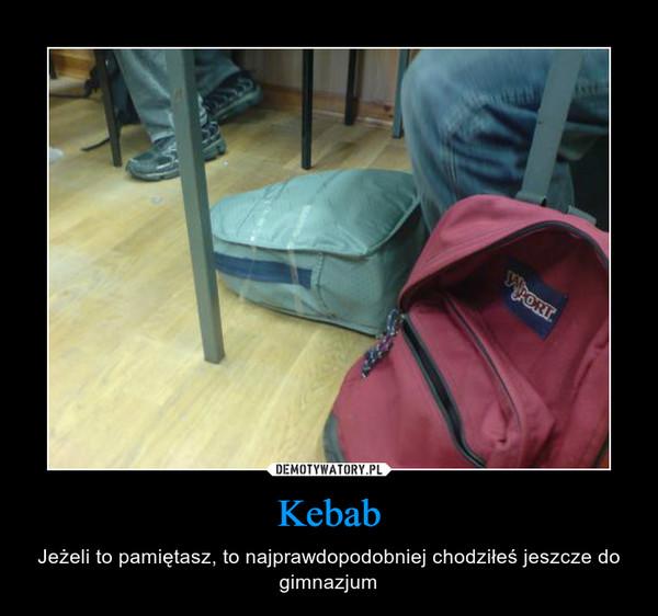 Kebab – Jeżeli to pamiętasz, to najprawdopodobniej chodziłeś jeszcze do gimnazjum