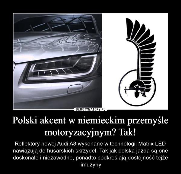 Polski akcent w niemieckim przemyśle motoryzacyjnym? Tak! – Reflektory nowej Audi A8 wykonane w technologii Matrix LED nawiązują do husarskich skrzydeł. Tak jak polska jazda są one doskonałe i niezawodne, ponadto podkreślają dostojność tejże limuzyny