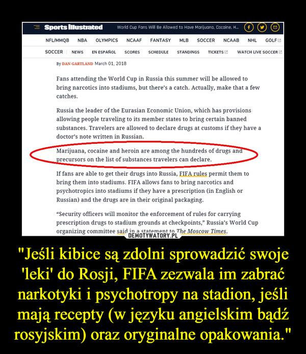"""""""Jeśli kibice są zdolni sprowadzić swoje 'leki' do Rosji, FIFA zezwala im zabrać narkotyki i psychotropy na stadion, jeśli mają recepty (w języku angielskim bądź rosyjskim) oraz oryginalne opakowania."""" –"""