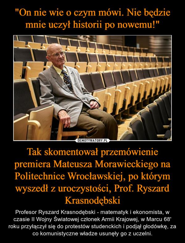 Tak skomentował przemówienie premiera Mateusza Morawieckiego na Politechnice Wrocławskiej, po którym wyszedł z uroczystości, Prof. Ryszard Krasnodębski – Profesor Ryszard Krasnodębski - matematyk i ekonomista, w czasie II Wojny Światowej członek Armii Krajowej, w Marcu 68' roku przyłączył się do protestów studenckich i podjął głodówkę, za co komunistyczne władze usunęły go z uczelni.