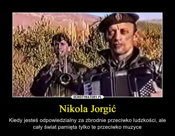 Nikola Jorgić – Kiedy jesteś odpowiedzialny za zbrodnie przeciwko ludzkości, ale cały świat pamięta tylko te przeciwko muzyce