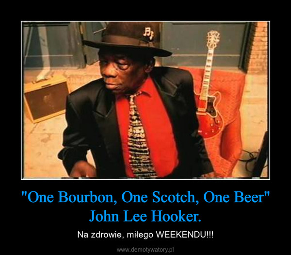 """One Bourbon, One Scotch, One Beer""John Lee Hooker. – Na zdrowie, miłego WEEKENDU!!!"