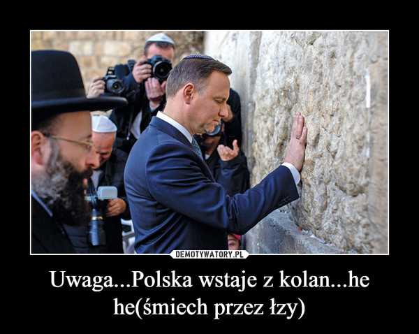 Uwaga...Polska wstaje z kolan...he he(śmiech przez łzy) –
