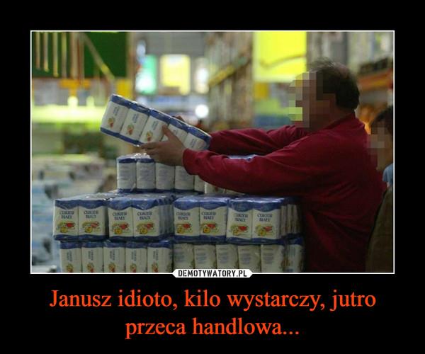 Janusz idioto, kilo wystarczy, jutro przeca handlowa... –