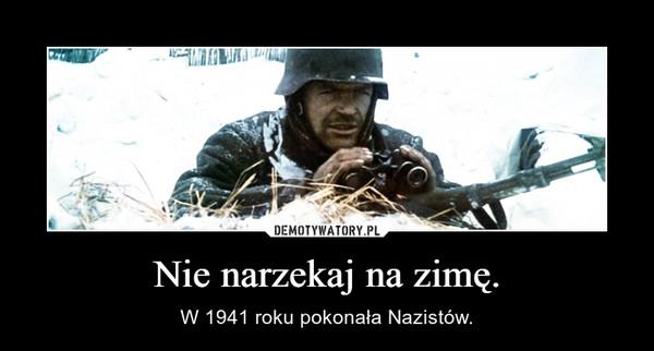 Nie narzekaj na zimę. – W 1941 roku pokonała Nazistów.