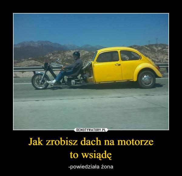 Jak zrobisz dach na motorzeto wsiądę – -powiedziała żona