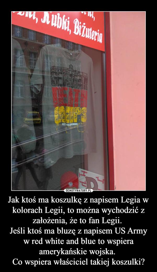 Jak ktoś ma koszulkę z napisem Legia w kolorach Legii, to można wychodzić z założenia, że to fan Legii. Jeśli ktoś ma bluzę z napisem US Army w red white and blue to wspiera amerykańskie wojska. Co wspiera właściciel takiej koszulki? –