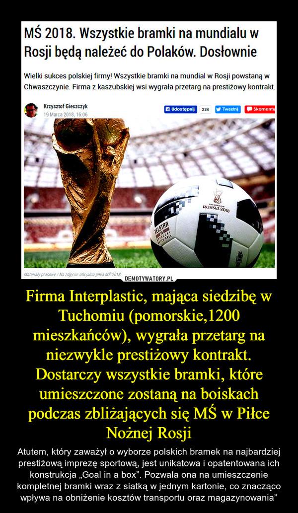 """Firma Interplastic, mająca siedzibę w Tuchomiu (pomorskie,1200 mieszkańców), wygrała przetarg na niezwykle prestiżowy kontrakt. Dostarczy wszystkie bramki, które umieszczone zostaną na boiskach podczas zbliżających się MŚ w Piłce Nożnej Rosji – Atutem, który zaważył o wyborze polskich bramek na najbardziej prestiżową imprezę sportową, jest unikatowa i opatentowana ich konstrukcja """"Goal in a box"""". Pozwala ona na umieszczenie kompletnej bramki wraz z siatką w jednym kartonie, co znacząco wpływa na obniżenie kosztów transportu oraz magazynowania"""""""