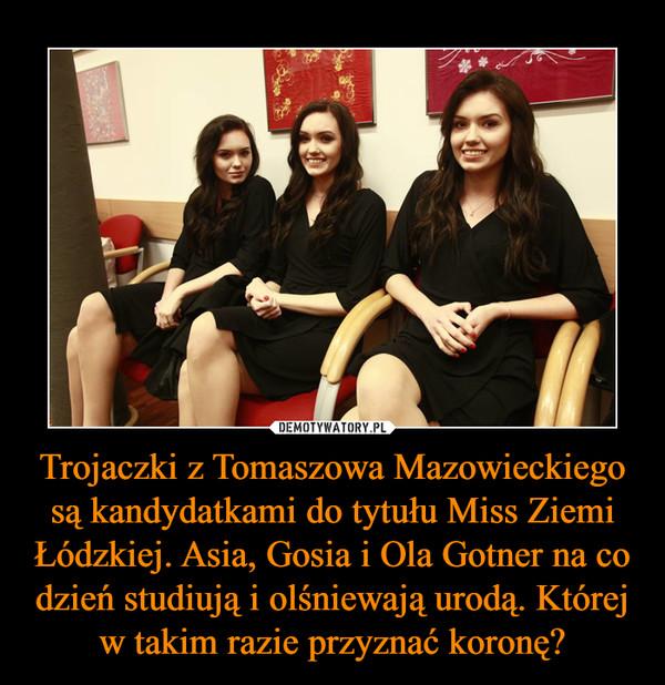 Trojaczki z Tomaszowa Mazowieckiego są kandydatkami do tytułu Miss Ziemi Łódzkiej. Asia, Gosia i Ola Gotner na co dzień studiują i olśniewają urodą. Której w takim razie przyznać koronę? –